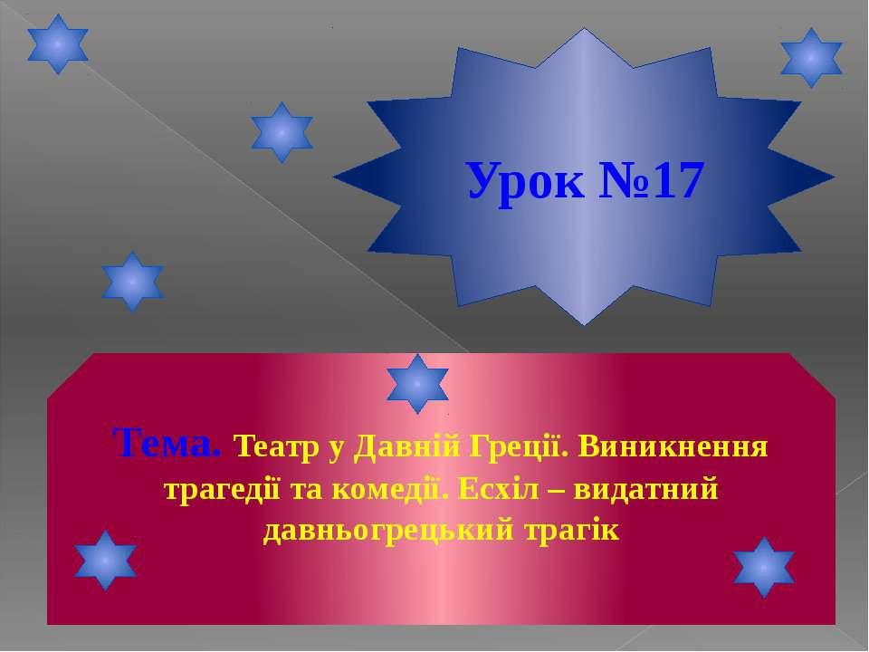 Урок №17 Тема. Театр у Давній Греції. Виникнення трагедії та комедії. Есхіл –...