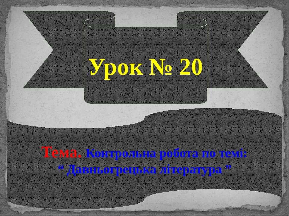 """Урок № 20 Тема. Контрольна робота по темі: """" Давньогрецька література """""""