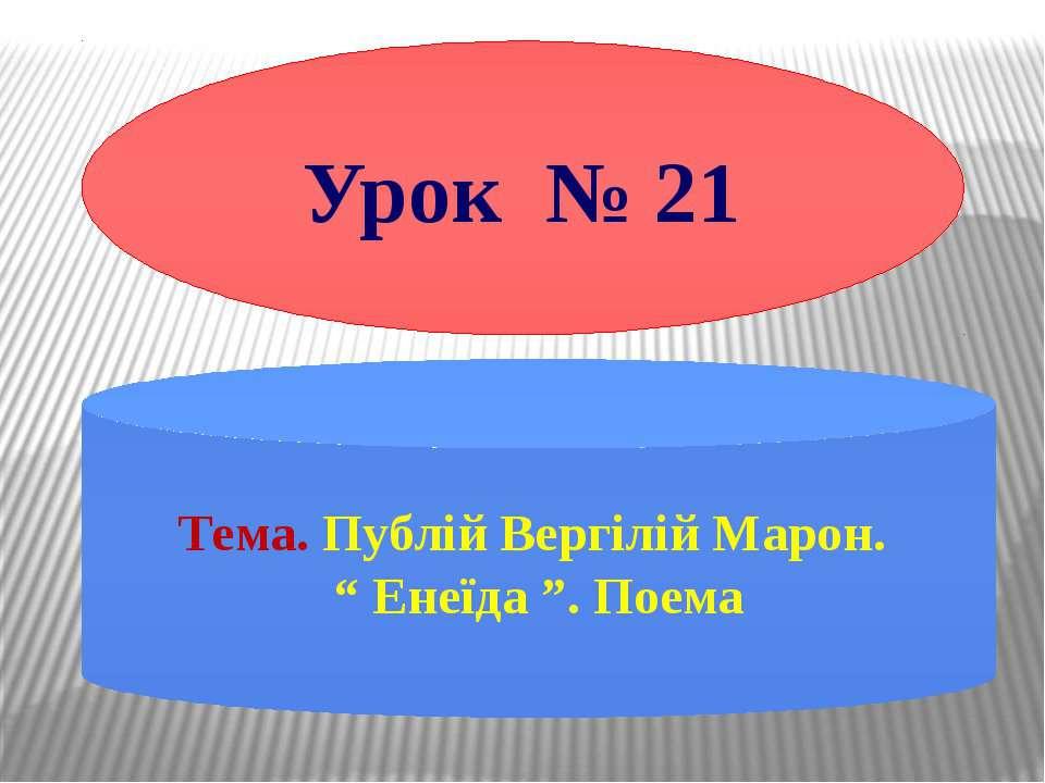 """Урок № 21 Тема. Публій Вергілій Марон. """" Енеїда """". Поема"""