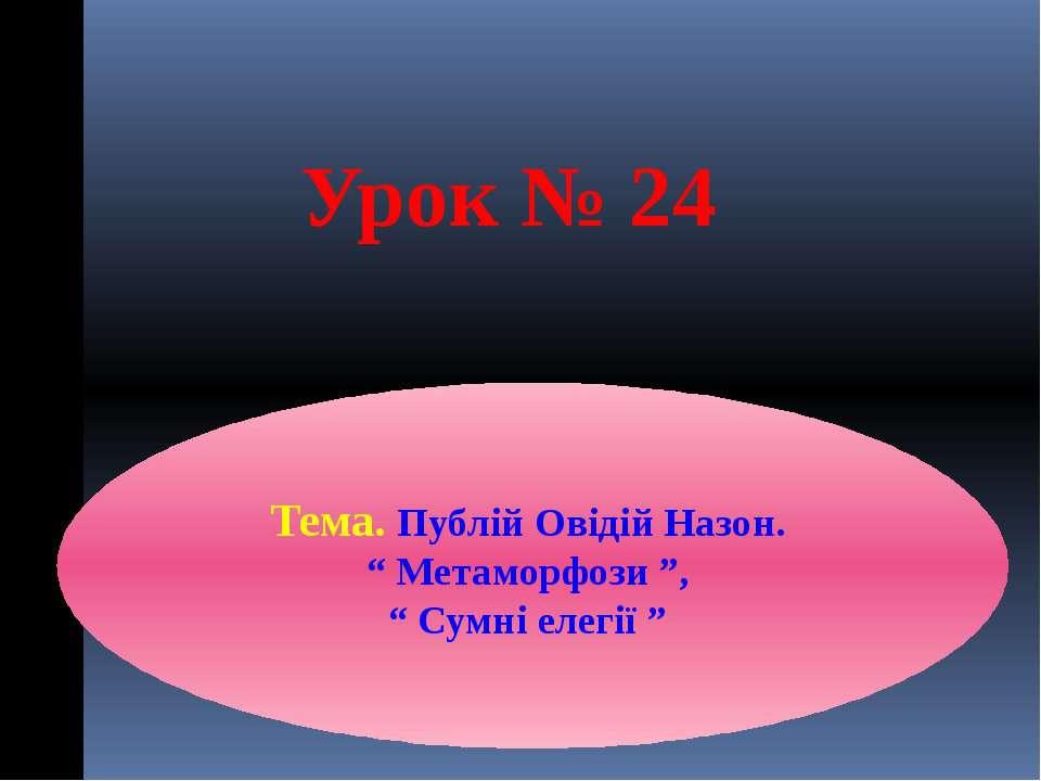 """Урок № 24 Тема. Публій Овідій Назон. """" Метаморфози """", """" Сумні елегії """""""