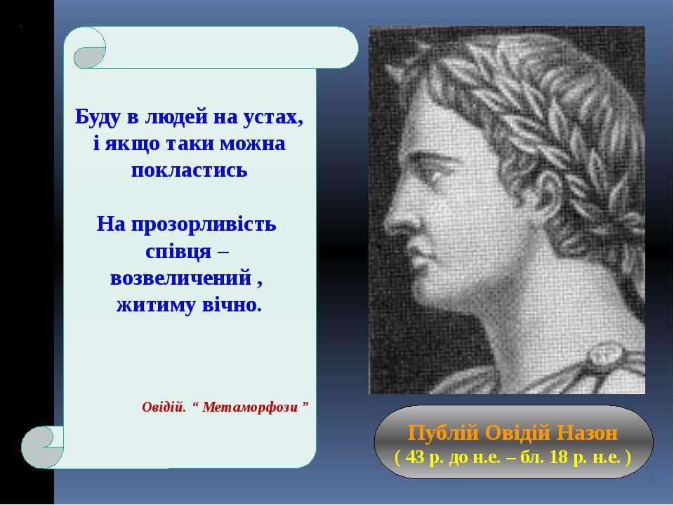 Публій Овідій Назон ( 43 р. до н.е. – бл. 18 р. н.е. ) Буду в людей на устах,...