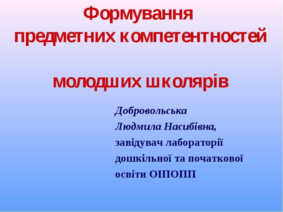 Формування предметних компетентностей молодших школярів Добровольська Людмила...