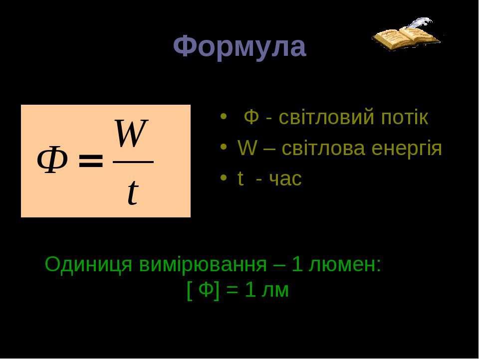 Формула Ф - світловий потік W – світлова енергія t - час Одиниця вимірювання ...