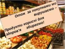 Отож за покупками ми вирушаємо – Продукти корисні для здоров'я збираємо!