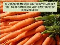 В медицині морква застосовується при гіпо- та авітамінозах. Для виготовлення ...