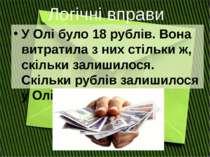 У Олі було 18 рублів. Вона витратила з них стільки ж, скільки залишилося. Скі...