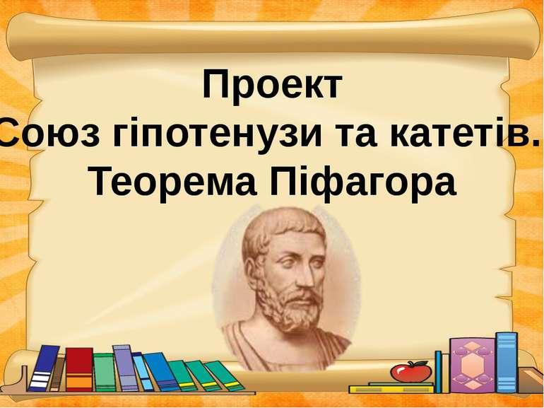 Проект Союз гіпотенузи та катетів. Теорема Піфагора