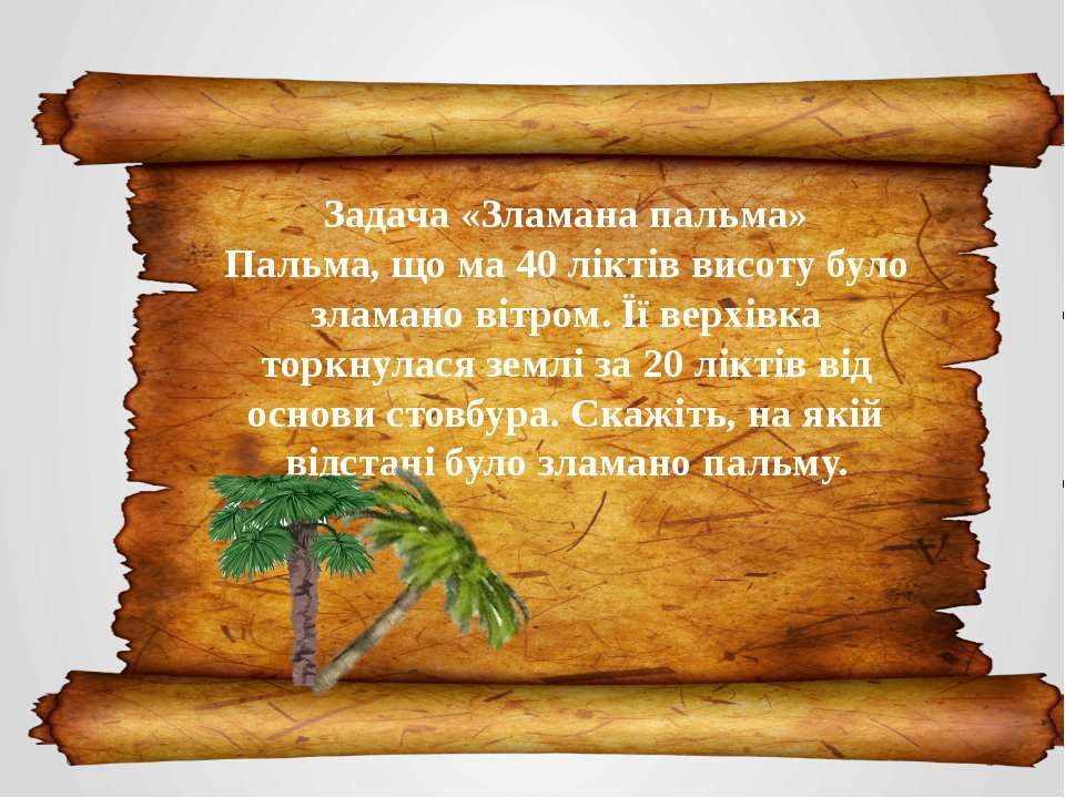 Задача «Зламана пальма» Пальма, що ма 40 ліктів висоту було зламано вітром. Ї...