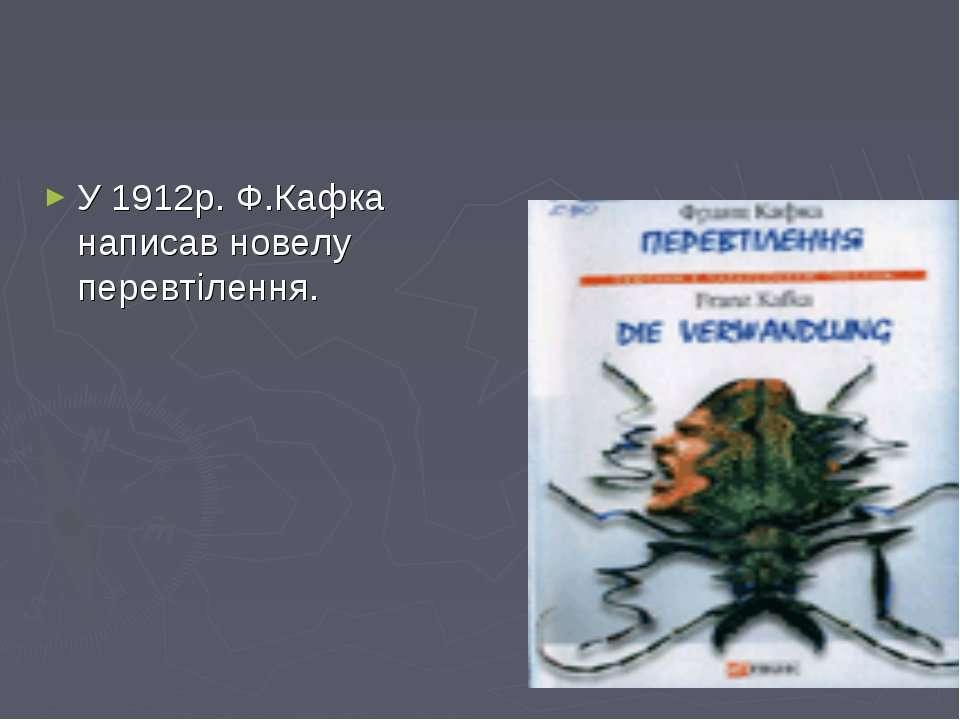 У 1912р. Ф.Кафка написав новелу перевтілення.
