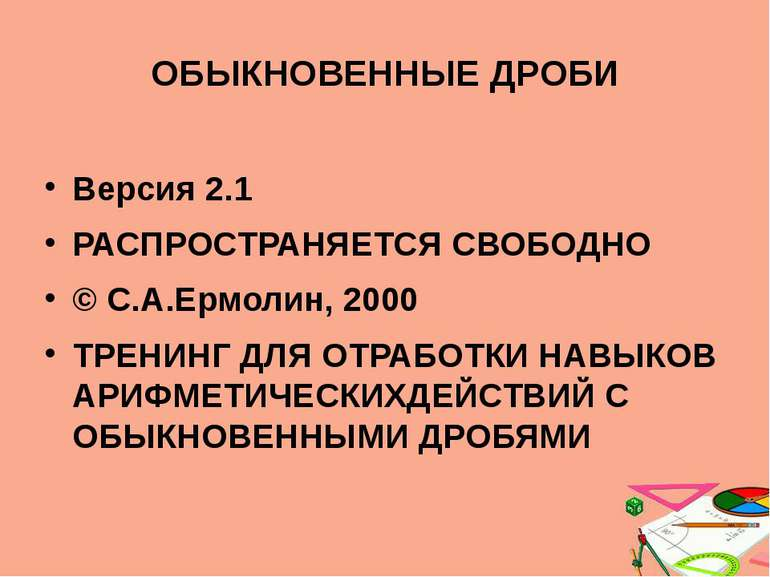 ОБЫКНОВЕННЫЕ ДРОБИ Версия 2.1 РАСПРОСТРАНЯЕТСЯ СВОБОДНО © С.А.Ермолин, 2000 Т...