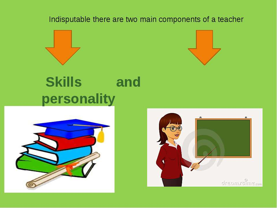 Indisputable there are two main components of a teacher Skills and personality