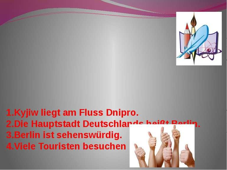 1.Kyjiw liegt am Fluss Dnipro. 2.Die Hauptstadt Deutschlands heißt Berlin. 3....