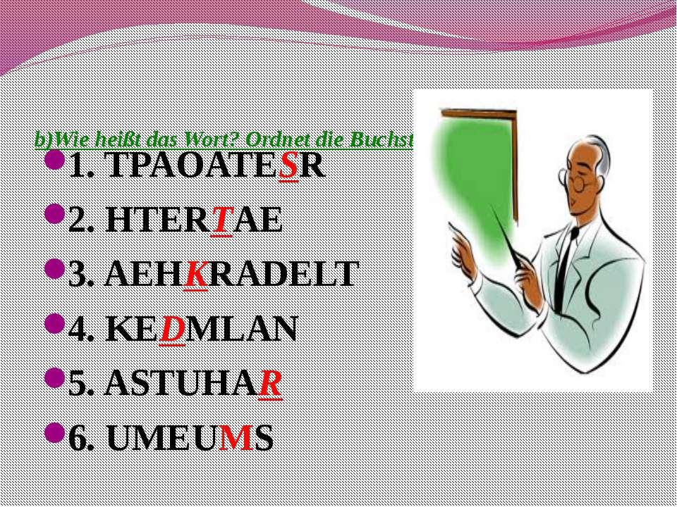 b)Wie heißt das Wort? Ordnet die Buchstaben zu! 1. TPAOATESR 2. HTERTAE 3. AE...