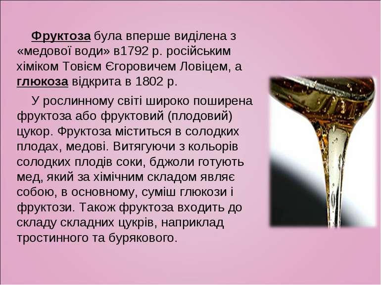 Фруктоза була вперше виділена з «медової води» в1792 р. російським хіміком То...