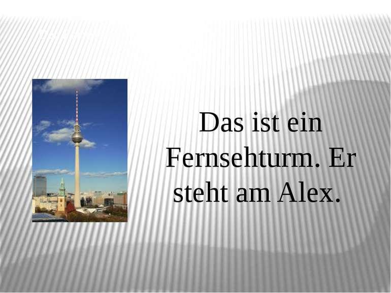 Der Fernsehturm Das ist ein Fernsehturm. Er steht am Alex.