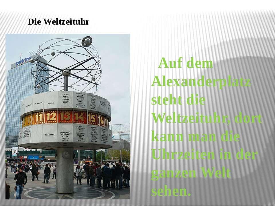 Die Weltzeituhr Auf dem Alexanderplatz steht die Weltzeituhr, dort kann man d...