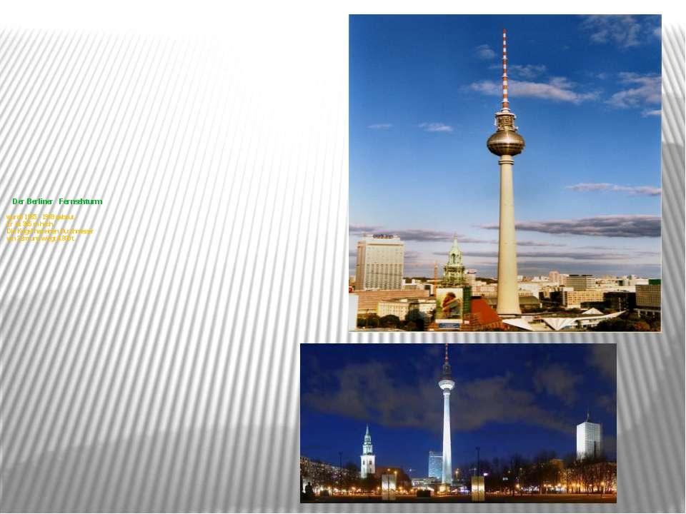 Der Berliner Fernsehturm wurde 1965 - 1969 gebaut. Er ist 365 m hoch. Die Kug...