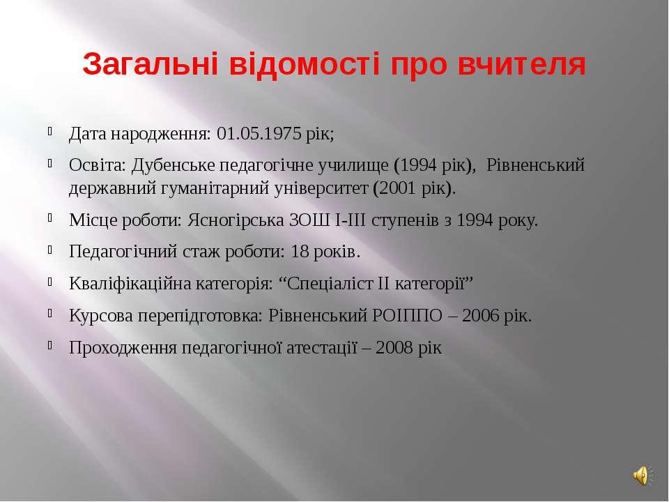 Загальні відомості про вчителя Дата народження: 01.05.1975 рік; Освіта: Дубен...
