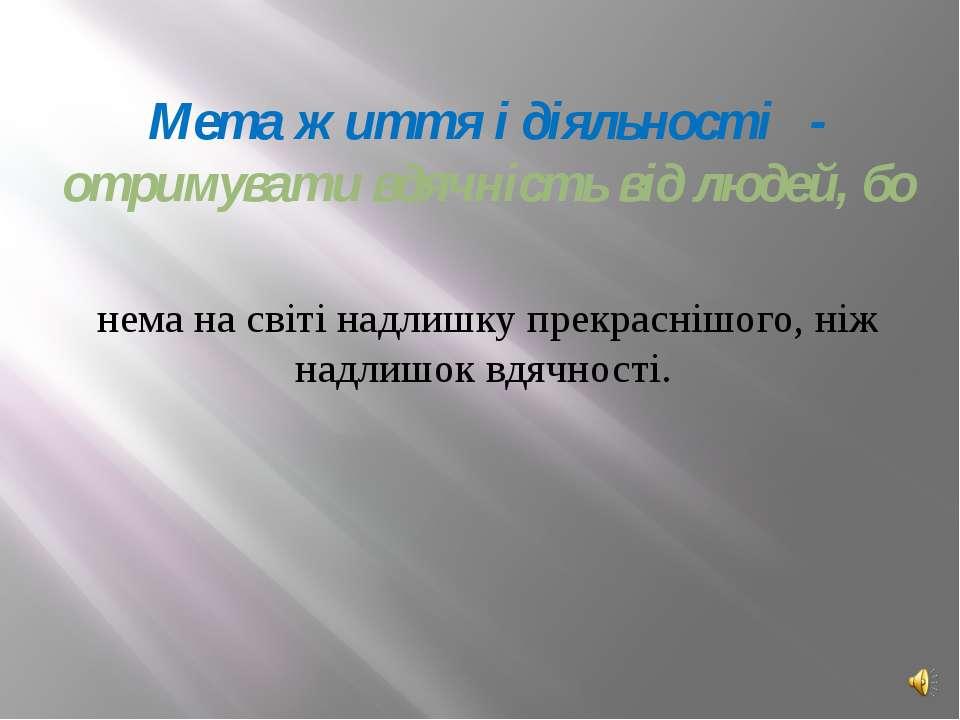 Мета життя і діяльності - отримувати вдячність від людей, бо нема на світі на...