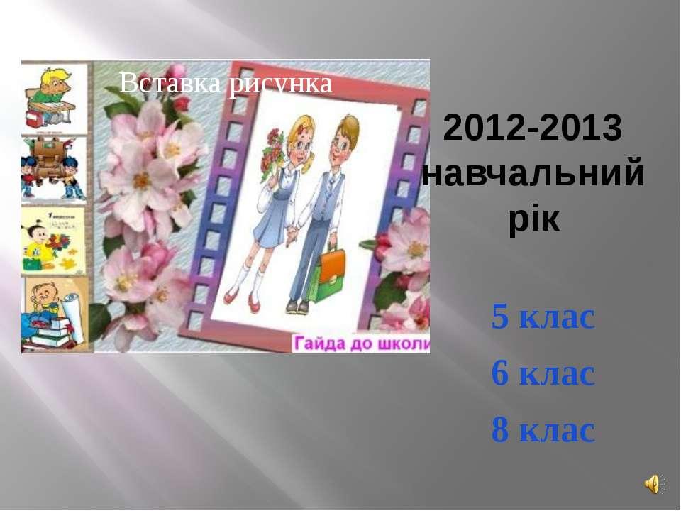 2012-2013 навчальний рік 5 клас 6 клас 8 клас