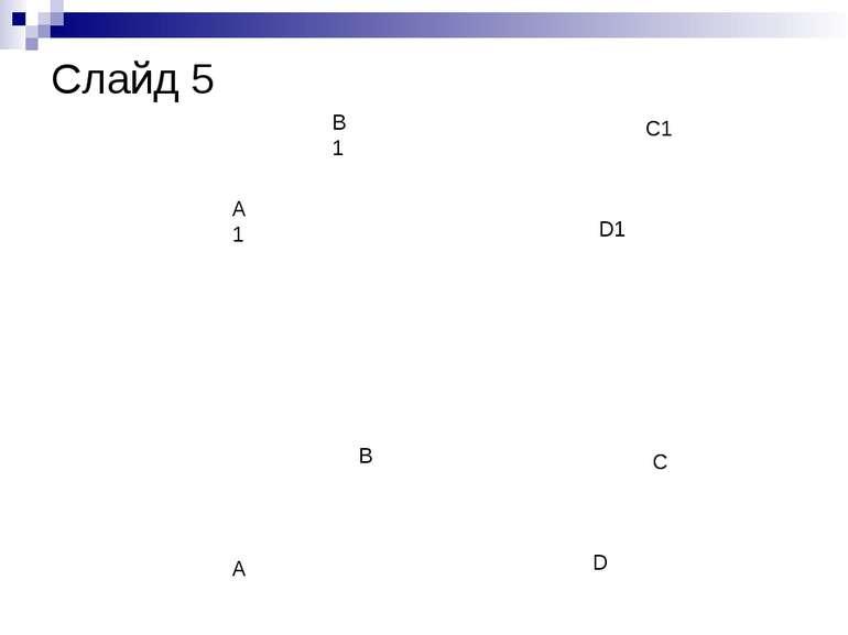 A B C D A1 B1 C1 D1 Слайд 5