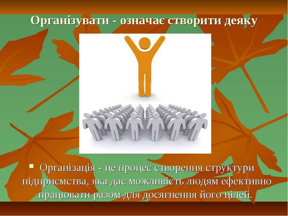 Організувати - означає створити деяку структуру. Організація - це процес ство...