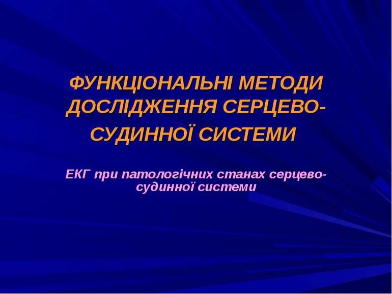 ФУНКЦІОНАЛЬНІ МЕТОДИ ДОСЛІДЖЕННЯ СЕРЦЕВО- СУДИННОЇ СИСТЕМИ ЕКГ при патологічн...