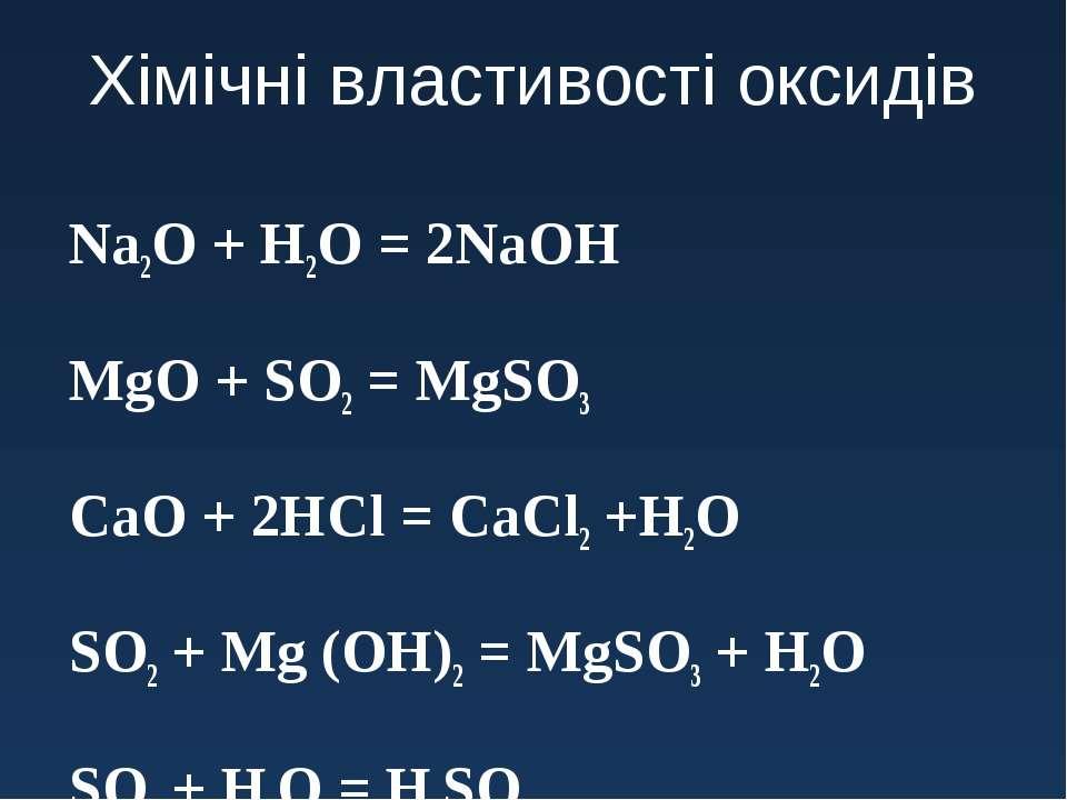 Хімічні властивості оксидів Na2O + H2O = 2NaOH MgO + SO2 = MgSO3 CaO + 2HCl =...