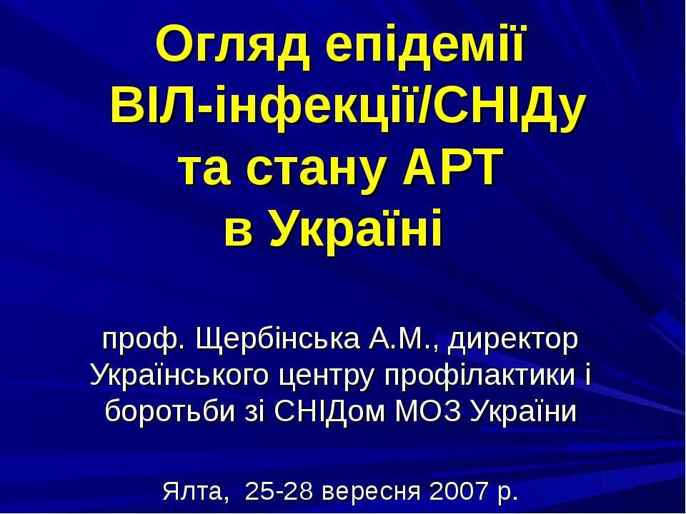 Огляд епідемії ВІЛ-інфекції/СНІДу та стану АРТ в Україні проф. Щербінська А.М...