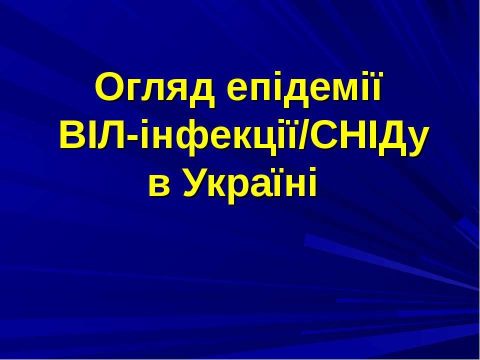 Огляд епідемії ВІЛ-інфекції/СНІДу в Україні