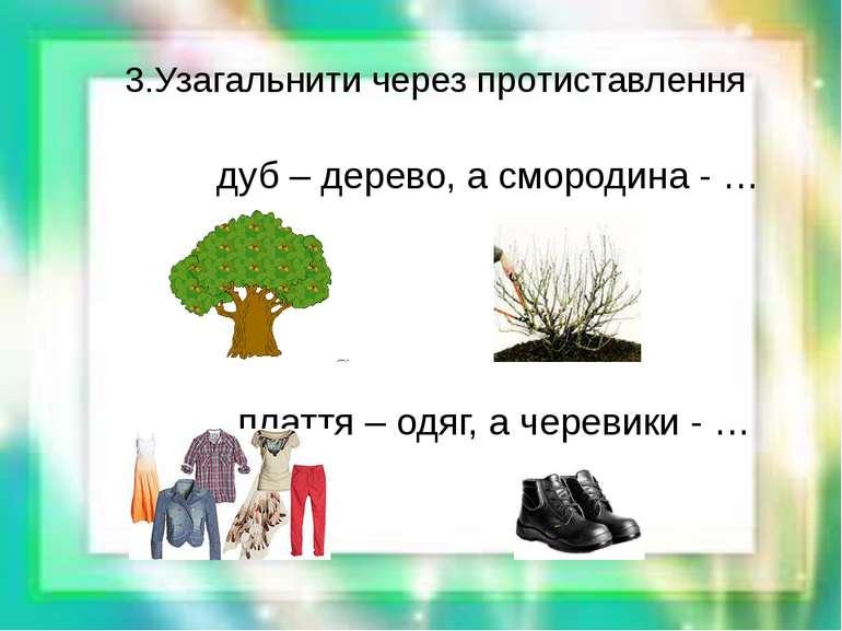 3.Узагальнити через протиставлення дуб – дерево, а смородина - … плаття – одя...