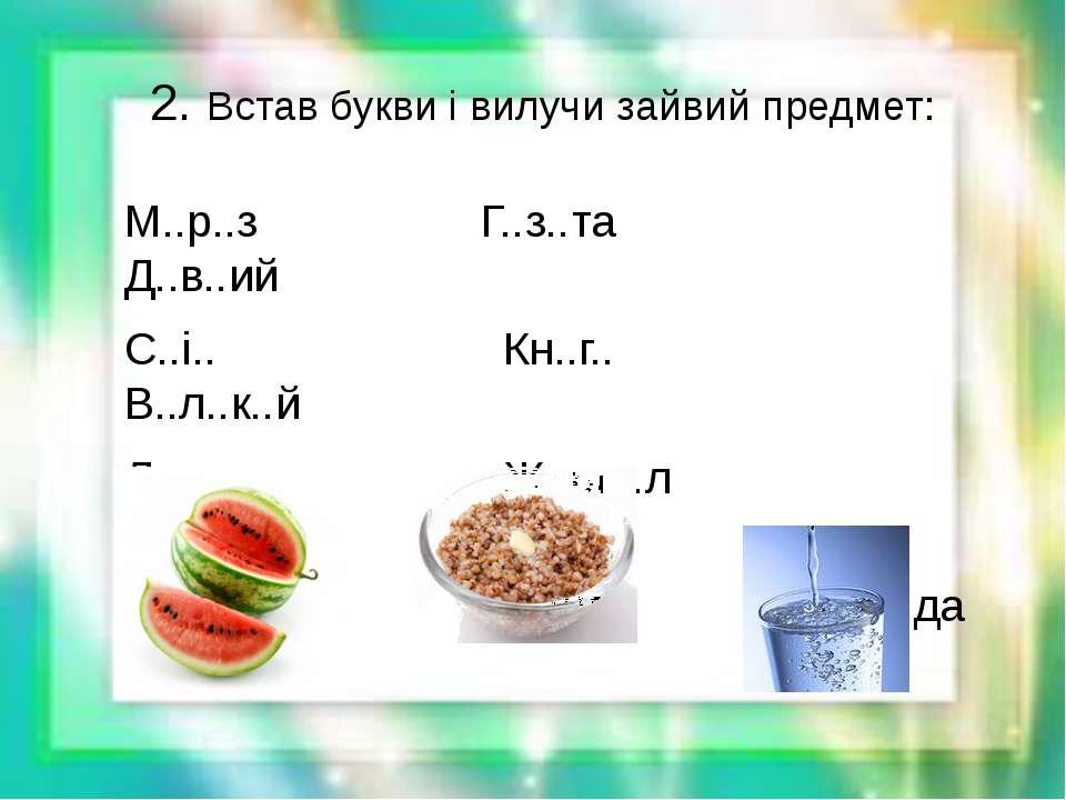 2. Встав букви і вилучи зайвий предмет: М..р..з Г..з..та Д..в..ий С..і.. Кн.....