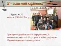 Я – класний керівник! Група № 31 випуск 2011-2012 н. р. Зумівши підкорити дит...