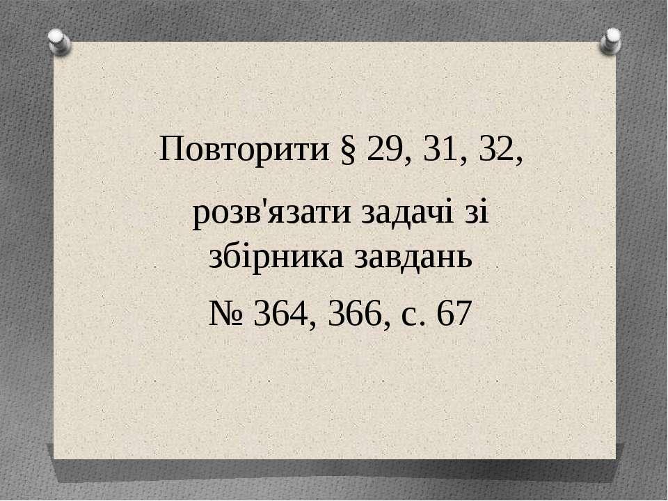 Повторити § 29, 31, 32, розв'язати задачі зі збірника завдань № 364, 366, с. 67