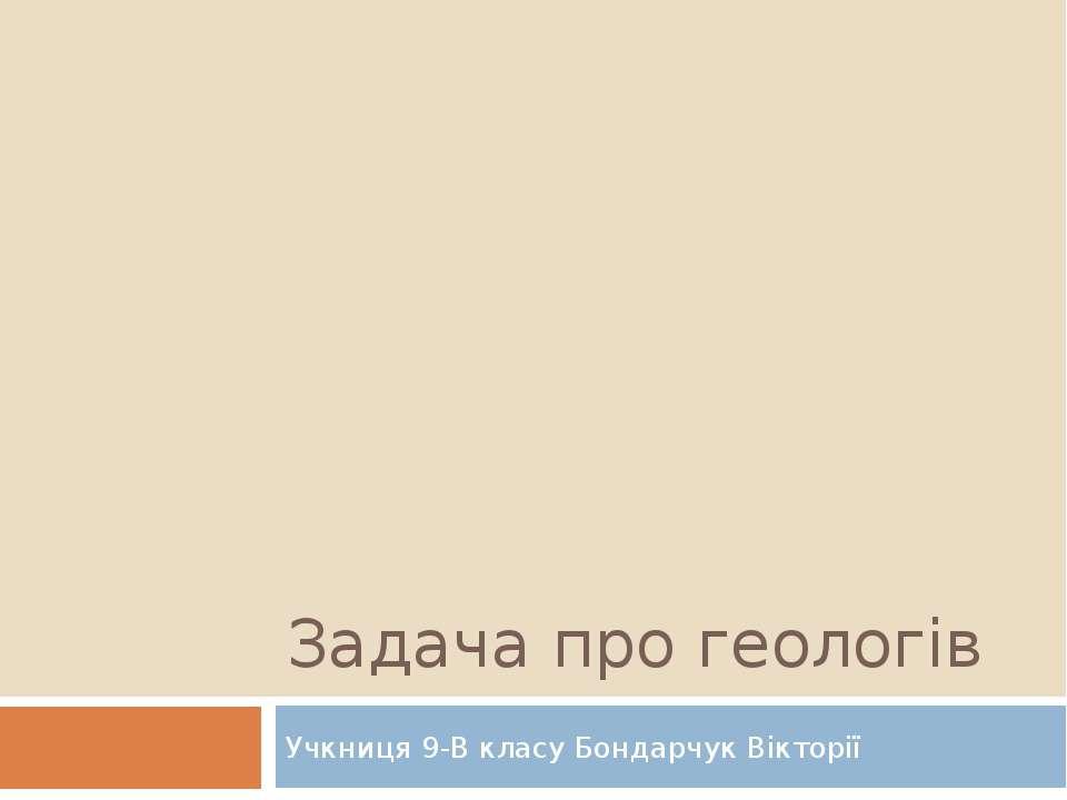 Задача про геологів Учкниця 9-В класу Бондарчук Вікторії