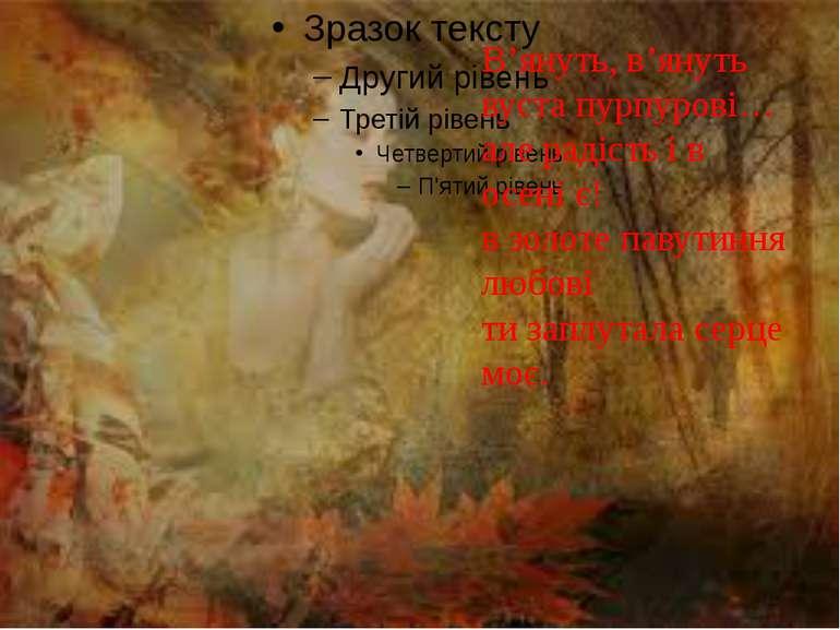 В'януть, в'януть вуста пурпурові… але радість і в осені є! в золоте павутиння...