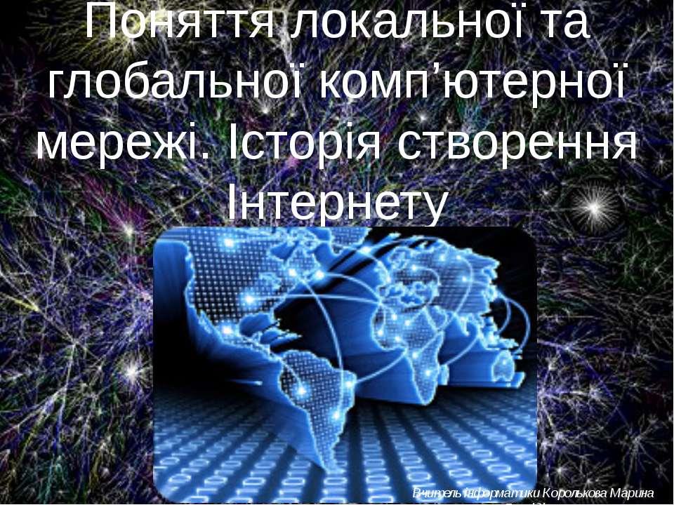 Поняття локальної та глобальної комп'ютерної мережі. Історія створення Інтерн...