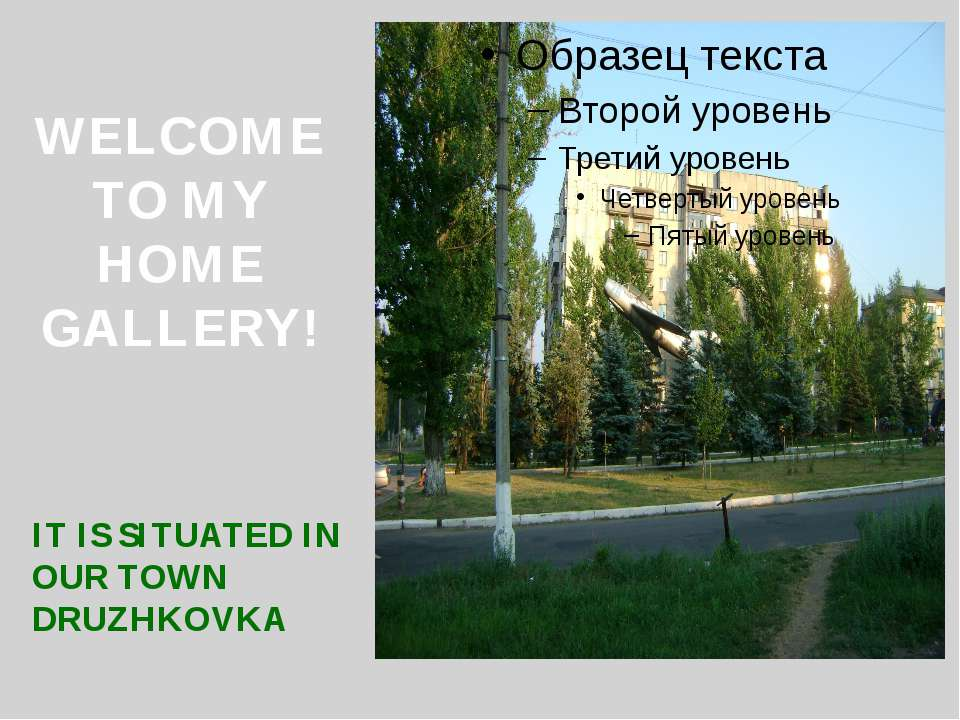 WELCOME TO MY HOME GALLERY! IT IS SITUATED IN OUR TOWN DRUZHKOVKA