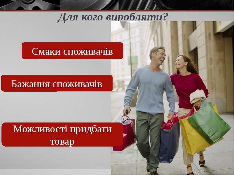 Для кого виробляти? Смаки споживачів Бажання споживачів Можливості придбати т...