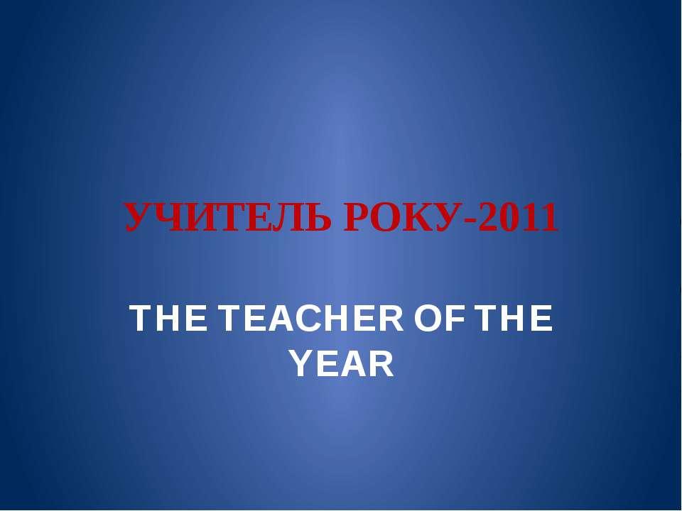 УЧИТЕЛЬ РОКУ-2011 THE TEACHER OF THE YEAR