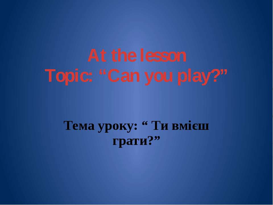 "At the lesson Topic: ""Can you play?"" Тема уроку: "" Ти вмієш грати?"""