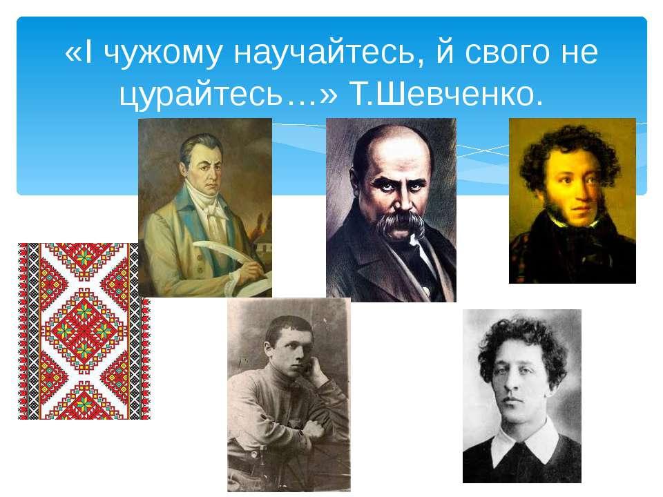 «І чужому научайтесь, й свого не цурайтесь…» Т.Шевченко.
