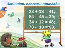 Запишіть словами приклади 23 + 18 = 41; 84 - 45 = 39; 34 + 12 = 46; 70 - 10 =...