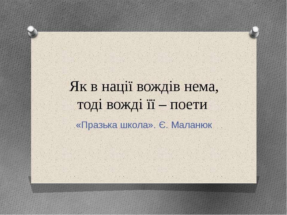 Як в нації вождів нема, тоді вожді її – поети «Празька школа». Є. Маланюк