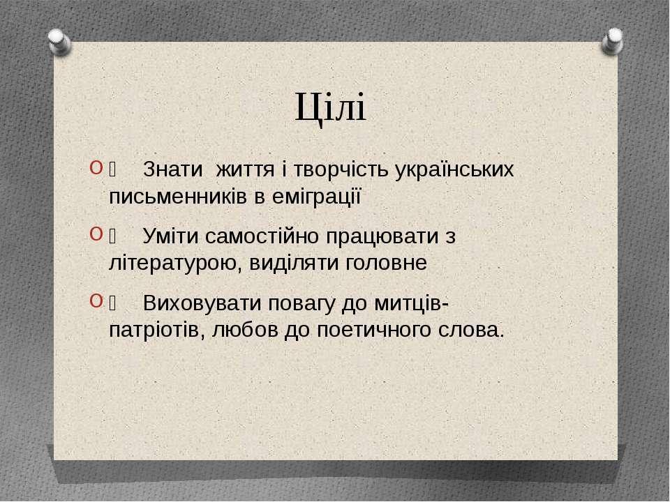 Цілі Знати життя і творчість українських письменників в еміграції Уміти самос...