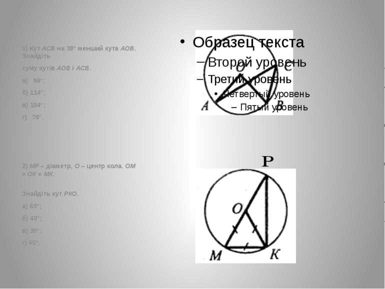 1) Кут АСВ на 38° менший кута АОВ. Знайдіть суму кутів АОВ і АСВ. а) 96°; б) ...