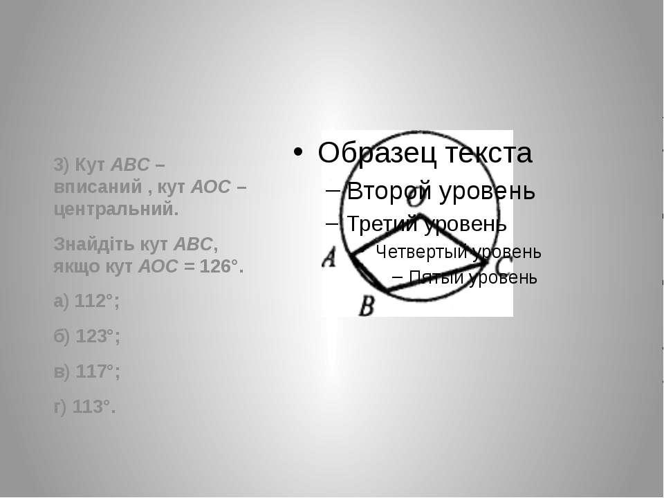 3) Кут АВС – вписаний , кут АОС – центральний. Знайдіть кут АВС, якщо кут АОС...