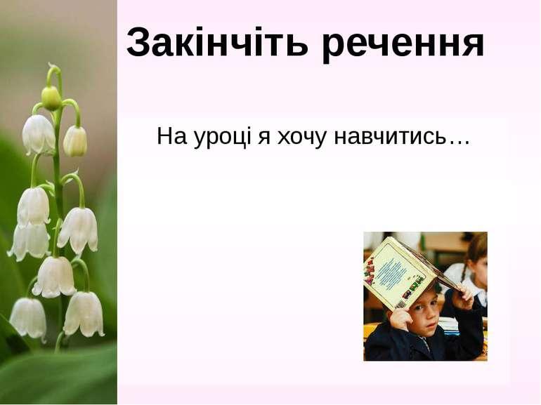 На уроці я хочу навчитись… Закінчіть речення