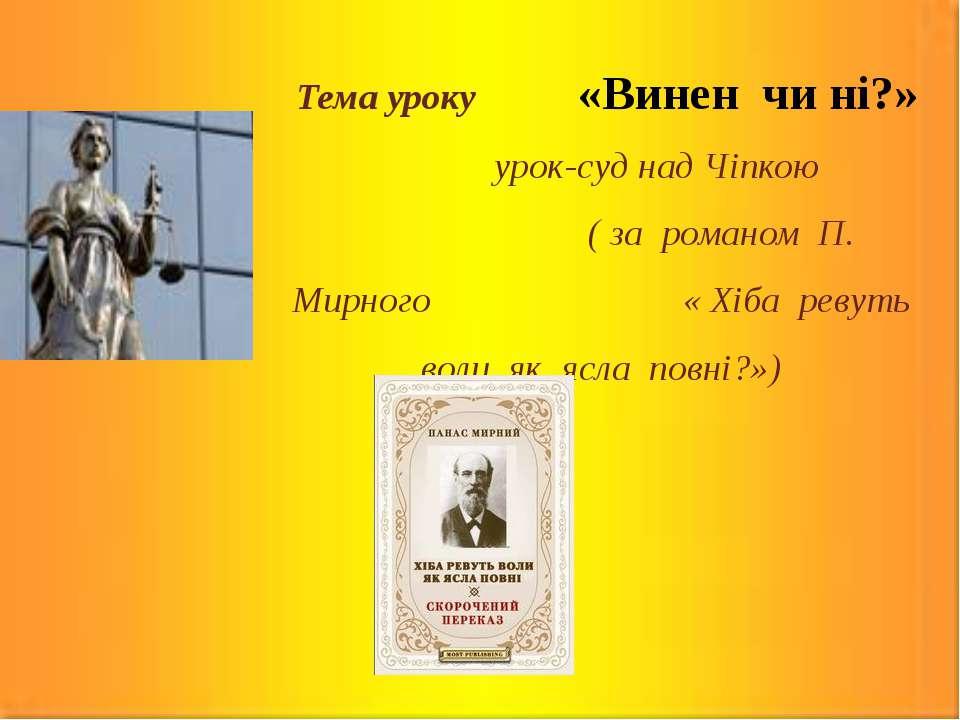 Тема уроку «Винен чи ні?» урок-суд над Чіпкою ( за романом П. Мирного « Хіба ...