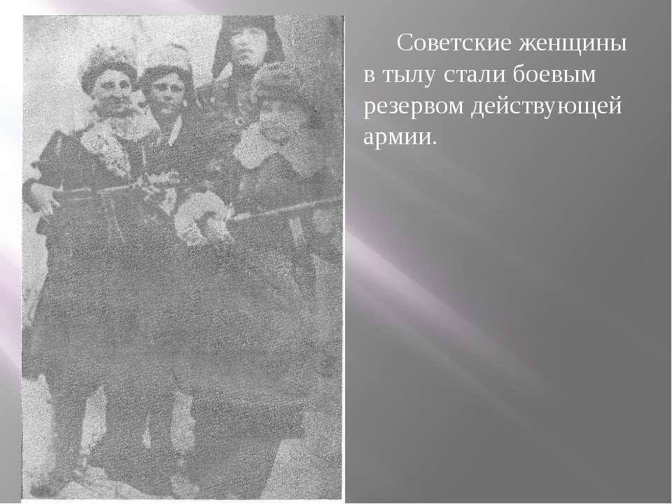 Советские женщины в тылу стали боевым резервом действующей армии.